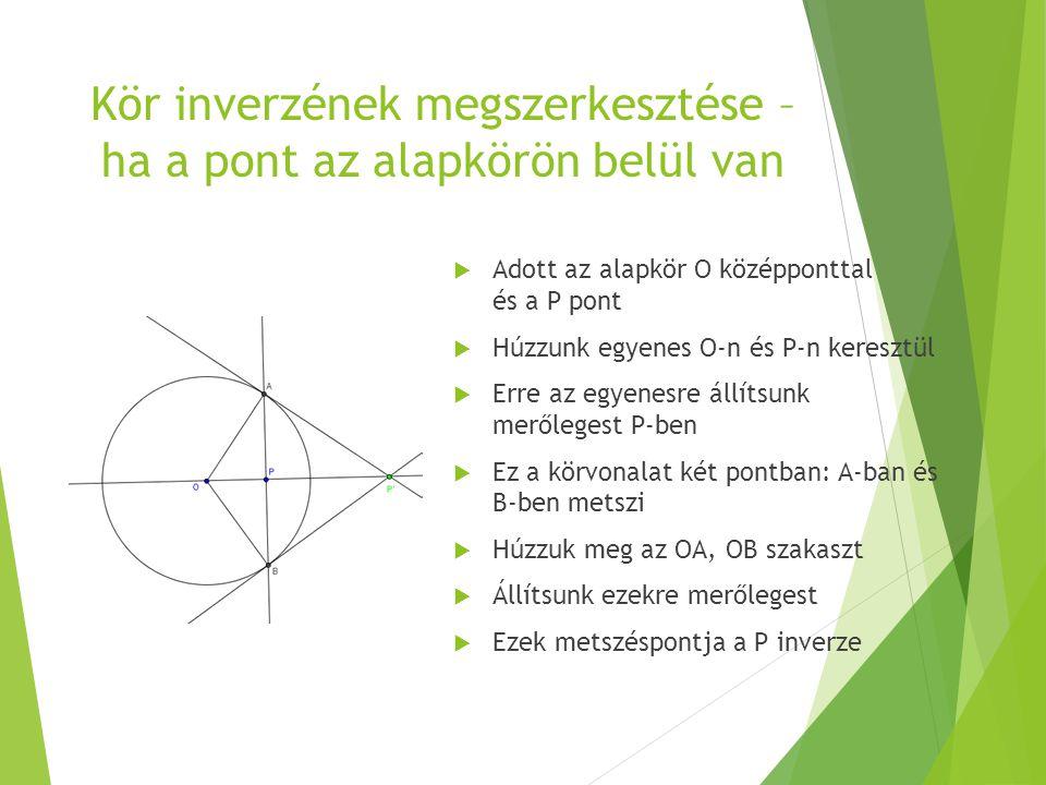 Kör inverzének megszerkesztése – ha a pont az alapkörön belül van  Adott az alapkör O középponttal és a P pont  Húzzunk egyenes O-n és P-n keresztül