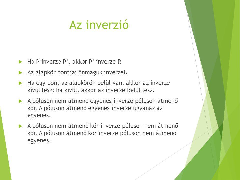 Az inverzió  Ha P inverze P', akkor P' inverze P.  Az alapkör pontjai önmaguk inverzei.  Ha egy pont az alapkörön belül van, akkor az inverze kívül