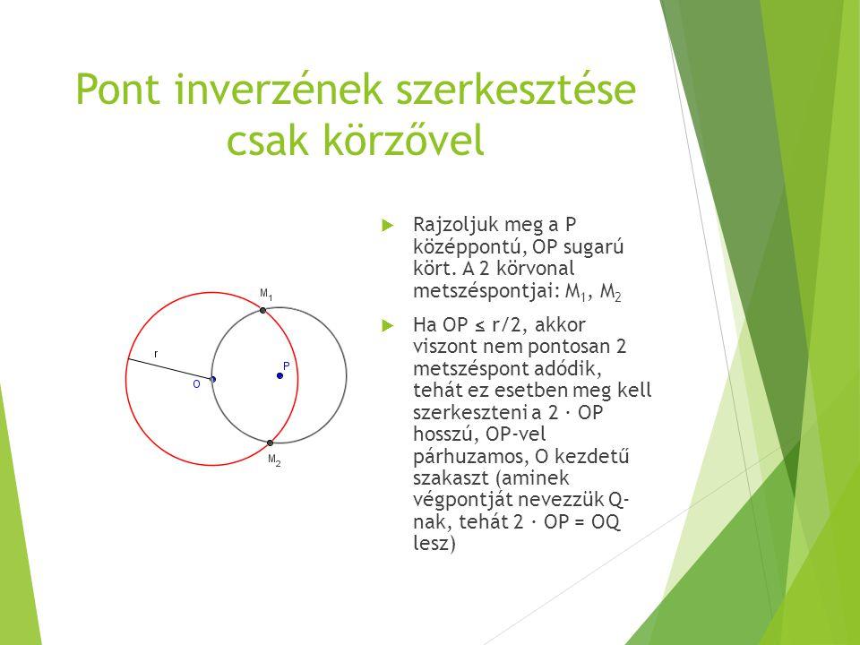 Pont inverzének szerkesztése csak körzővel  Rajzoljuk meg a P középpontú, OP sugarú kört. A 2 körvonal metszéspontjai: M 1, M 2  Ha OP ≤ r/2, akkor