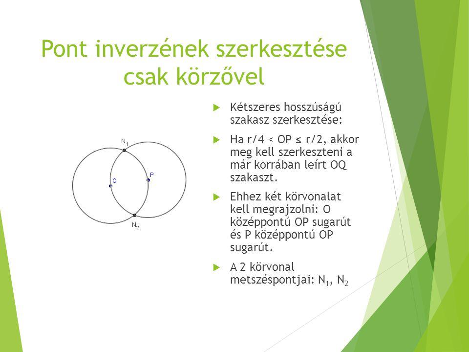 Pont inverzének szerkesztése csak körzővel  Kétszeres hosszúságú szakasz szerkesztése:  Ha r/4 < OP ≤ r/2, akkor meg kell szerkeszteni a már korrába