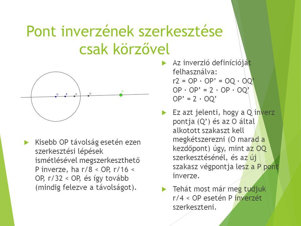 Pont inverzének szerkesztése csak körzővel  Kisebb OP távolság esetén ezen szerkesztési lépések ismétlésével megszerkeszthető P inverze, ha r/8 < OP,