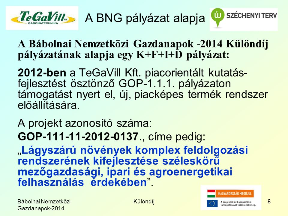Bábolnai Nemzetközi Gazdanapok-2014 Különdíj8 A BNG pályázat alapja A Bábolnai Nemzetközi Gazdanapok -2014 Különdíj pályázatának alapja egy K+F+I+D pályázat: 2012-ben a TeGaVill Kft.