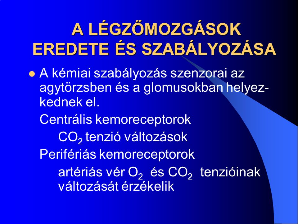 A LÉGZŐMOZGÁSOK EREDETE ÉS SZABÁLYOZÁSA A LÉGZŐMOZGÁSOK EREDETE ÉS SZABÁLYOZÁSA A kémiai szabályozás szenzorai az agytörzsben és a glomusokban helyez-