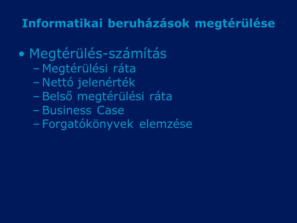 Informatikai beruházások megtérülése Megtérülés-számítás –Megtérülési ráta –Nettó jelenérték –Belső megtérülési ráta –Business Case –Forgatókönyvek elemzése