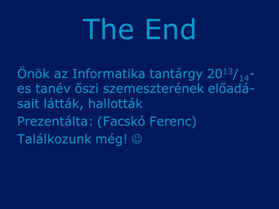 The End Önök az Informatika tantárgy 20 13 / 14 - es tanév őszi szemeszterének előadá- sait látták, hallották Prezentálta: (Facskó Ferenc) Találkozunk még!