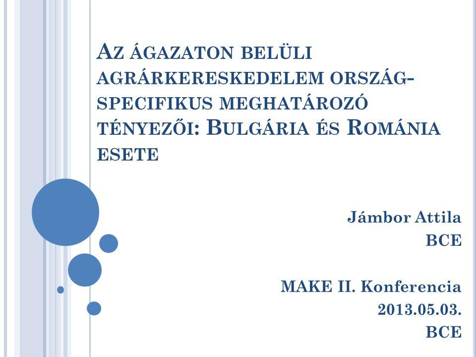 A Z ÁGAZATON BELÜLI AGRÁRKERESKEDELEM ORSZÁG - SPECIFIKUS MEGHATÁROZÓ TÉNYEZŐI : B ULGÁRIA ÉS R OMÁNIA ESETE Jámbor Attila BCE MAKE II. Konferencia 20