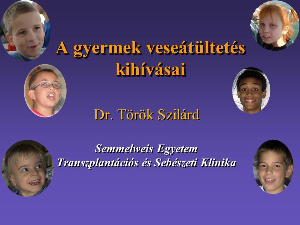 A gyermek veseátültetés kihívásai Dr. Török Szilárd Semmelweis Egyetem Transzplantációs és Sebészeti Klinika Dr. Török Szilárd Semmelweis Egyetem Tran