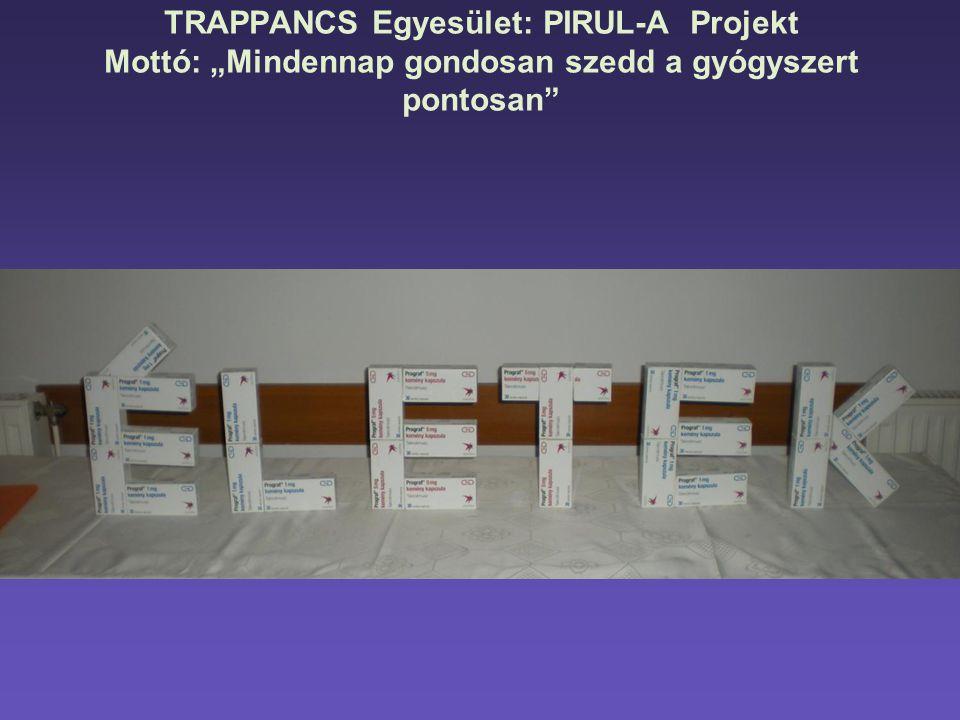 """TRAPPANCS Egyesület: PIRUL-A Projekt Mottó: """"Mindennap gondosan szedd a gyógyszert pontosan"""""""