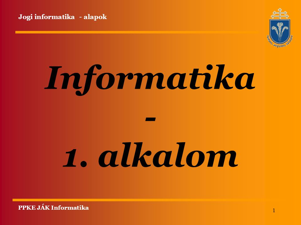 1 Informatika - 1. alkalom PPKE JÁK Informatika Jogi informatika - alapok