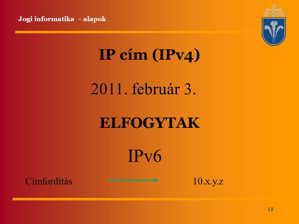 18 IP cím (IPv4) Jogi informatika - alapok 2011. február 3. IPv6 Címfordítás 10.x.y.z ELFOGYTAK