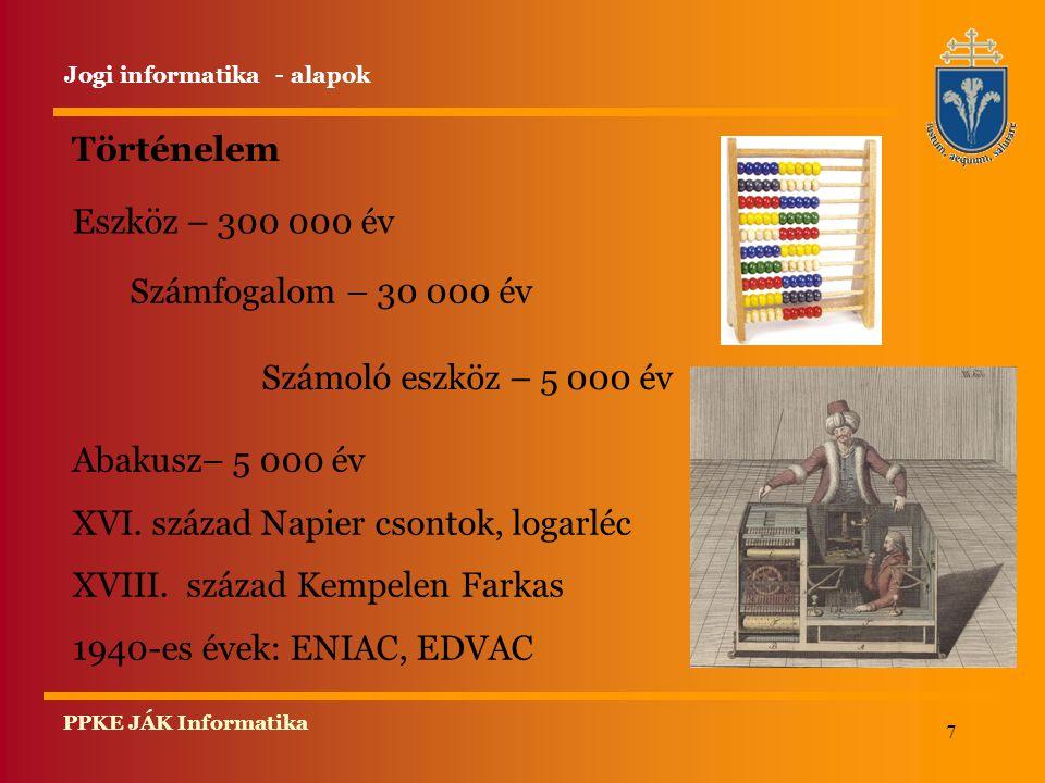7 PPKE JÁK Informatika Történelem Eszköz – 300 000 év Jogi informatika - alapok Számfogalom – 30 000 év Számoló eszköz – 5 000 év Abakusz– 5 000 év XV