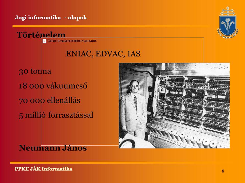 8 PPKE JÁK Informatika Történelem Jogi informatika - alapok ENIAC, EDVAC, IAS 30 tonna 18 000 vákuumcső 70 000 ellenállás 5 millió forrasztással Neuma