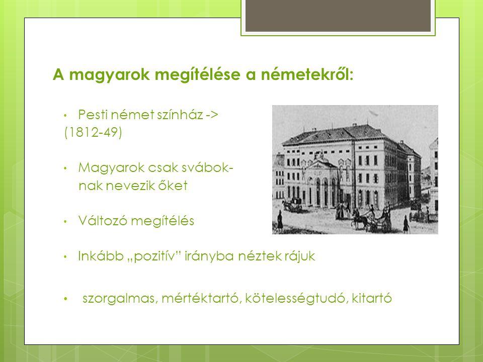 """A magyarok megítélése a németekről: Pesti német színház -> (1812-49) Magyarok csak svábok- nak nevezik őket Változó megítélés Inkább """"pozitív"""" irányba"""
