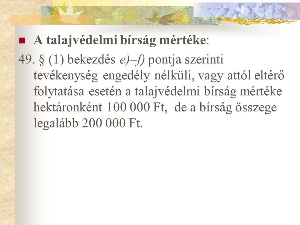 A talajvédelmi bírság mértéke: 49. § (1) bekezdés e)–f) pontja szerinti tevékenység engedély nélküli, vagy attól eltérő folytatása esetén a talajvédel