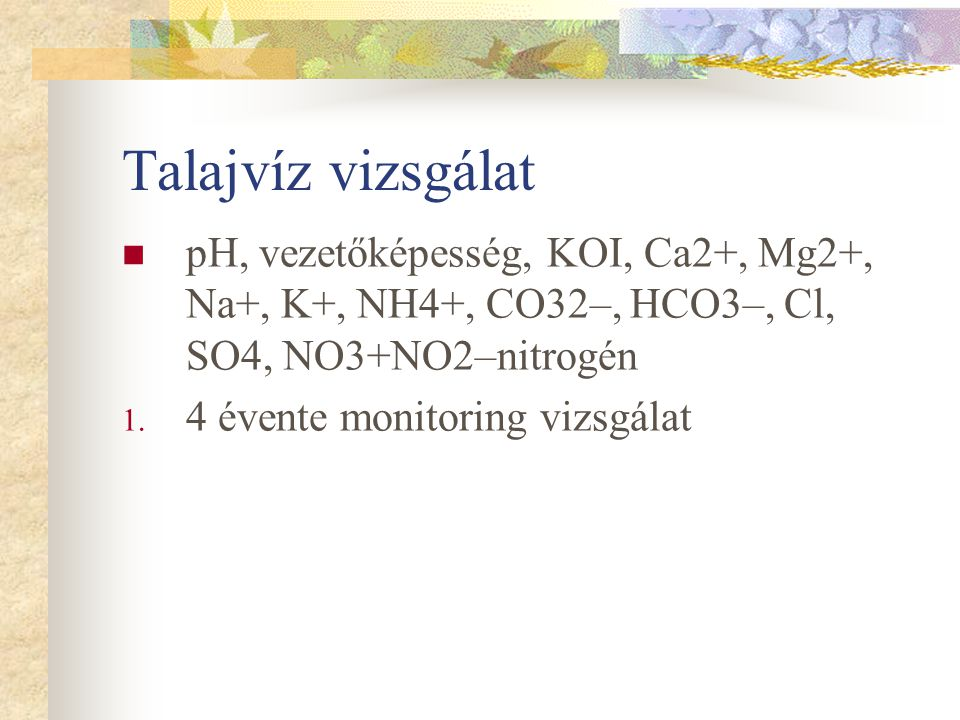 Talajvíz vizsgálat pH, vezetőképesség, KOI, Ca2+, Mg2+, Na+, K+, NH4+, CO32–, HCO3–, Cl, SO4, NO3+NO2–nitrogén 1. 4 évente monitoring vizsgálat