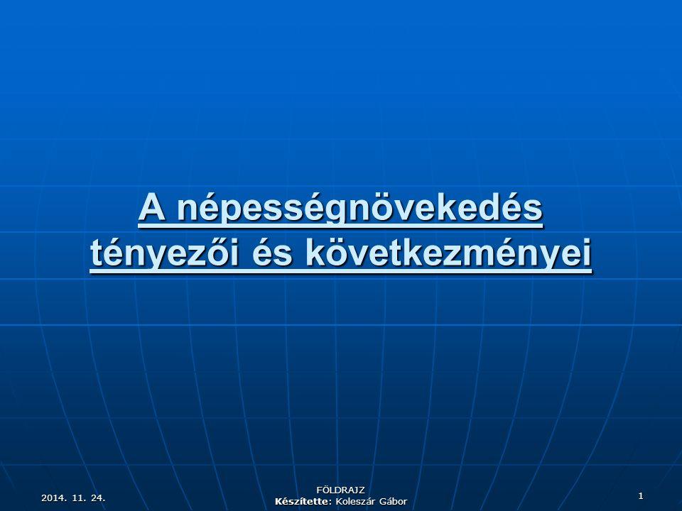 2014. 11. 24.2014. 11. 24.2014. 11. 24. FÖLDRAJZ Készítette: Koleszár Gábor 1 A népességnövekedés tényezői és következményei
