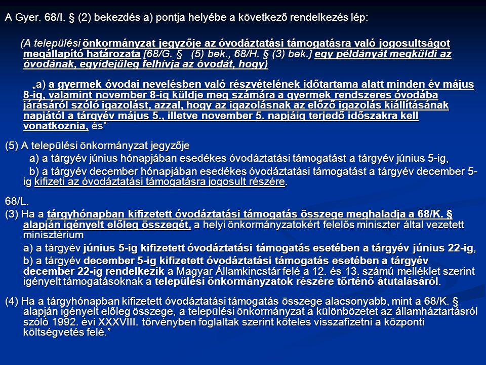 A Gyer. 68/I. § (2) bekezdés a) pontja helyébe a következő rendelkezés lép: (A települési önkormányzat jegyzője az óvodáztatási támogatásra való jogos