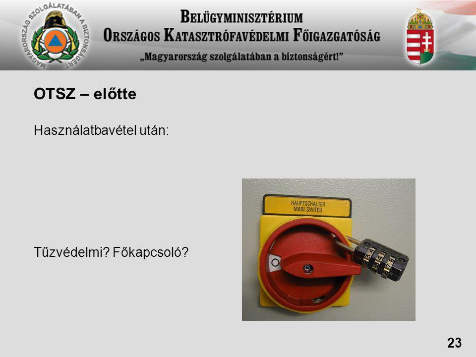 OTSZ – előtte Használatbavétel után: Tűzvédelmi? Főkapcsoló? 23