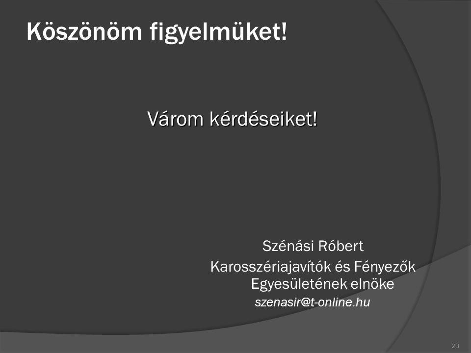Köszönöm figyelmüket! Szénási Róbert Karosszériajavítók és Fényezők Egyesületének elnöke szenasir@t-online.hu Várom kérdéseiket! 23