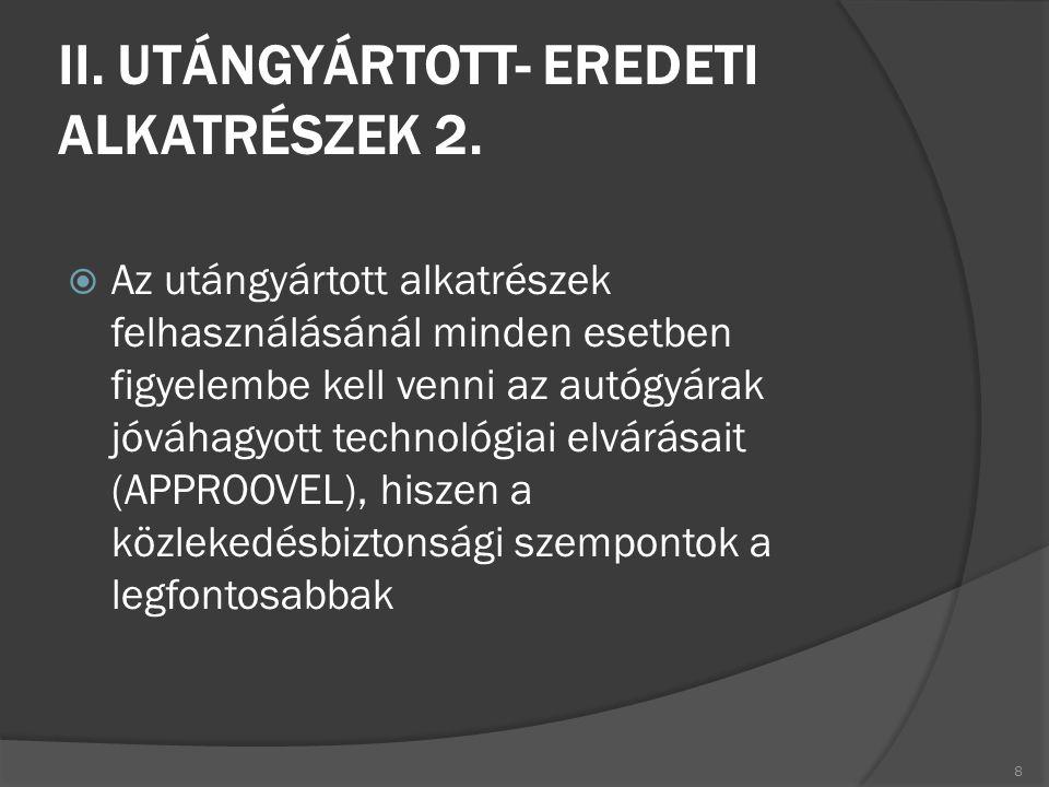II. UTÁNGYÁRTOTT- EREDETI ALKATRÉSZEK 2.  Az utángyártott alkatrészek felhasználásánál minden esetben figyelembe kell venni az autógyárak jóváhagyott