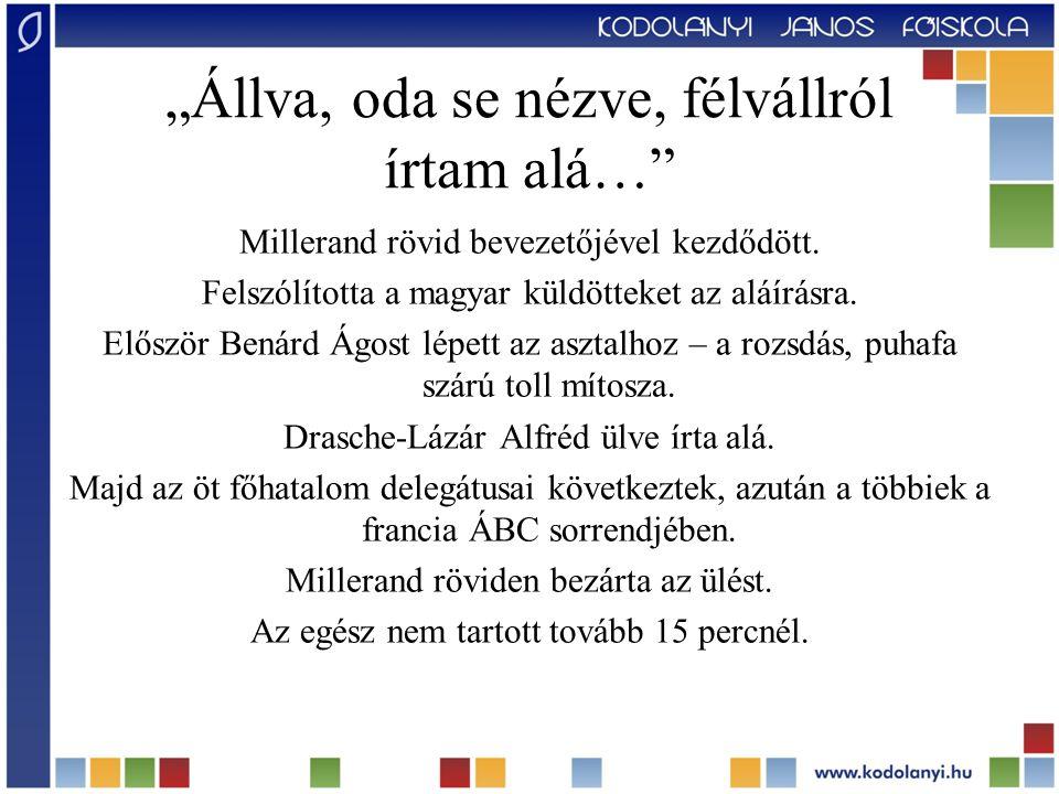 """""""Állva, oda se nézve, félvállról írtam alá…"""" Millerand rövid bevezetőjével kezdődött. Felszólította a magyar küldötteket az aláírásra. Először Benárd"""