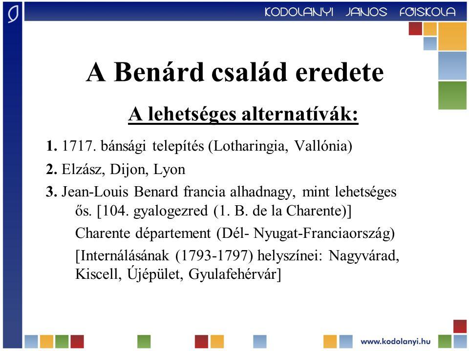 A Benárd család eredete A lehetséges alternatívák: 1. 1717. bánsági telepítés (Lotharingia, Vallónia) 2. Elzász, Dijon, Lyon 3. Jean-Louis Benard fran