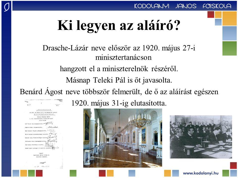Ki legyen az aláíró? Drasche-Lázár neve először az 1920. május 27-i minisztertanácson hangzott el a miniszterelnök részéről. Másnap Teleki Pál is őt j