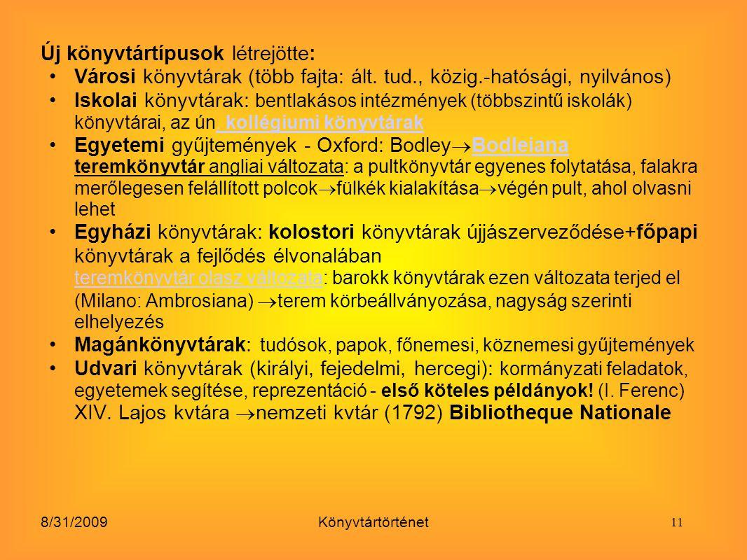 8/31/2009Könyvtártörténet Új könyvtártípusok létrejötte: Városi könyvtárak (több fajta: ált. tud., közig.-hatósági, nyilvános) Iskolai könyvtárak: ben