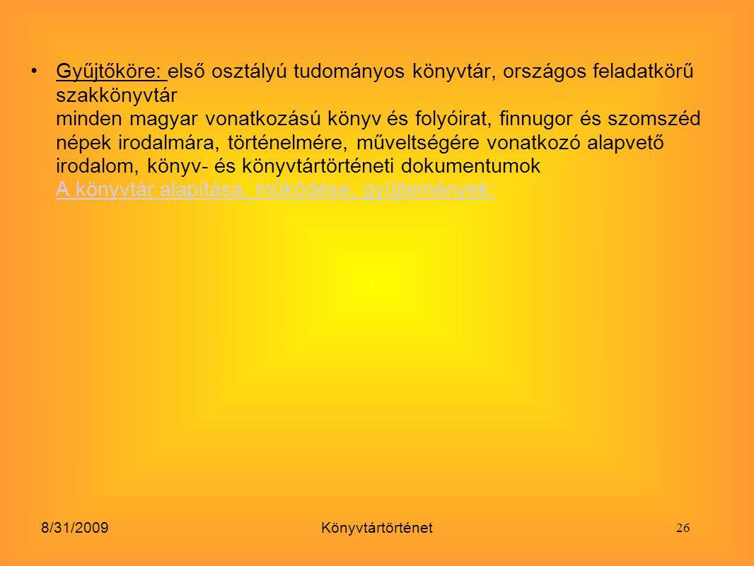 8/31/2009Könyvtártörténet Gyűjtőköre: első osztályú tudományos könyvtár, országos feladatkörű szakkönyvtár minden magyar vonatkozású könyv és folyóira