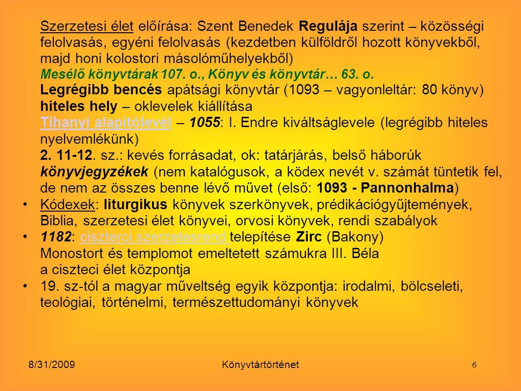 8/31/2009Könyvtártörténet A Magyar Tudományos Akadémia Könyvtára: Akadémia életre hívója: gróf Széchenyi István 1825: egy évi jövedelmét ajánlotta fel a Magyar Tudós Társaság később: Magyar Tudományos Akadémia létrehozására itt működik hazánk legfontosabb tudományos könyvtára - gyarapodása: ajándékok, hagyatékok útján nagyrészt 1826: gróf Teleki József 30 000 kötetes magángyűjteményét az Akadémiának adományozta 1831: az Akadémia megkezdi működését, de a Teleki-könyvtárat helyhiány miatt csak az 1840-es években tudta átvennigróf Teleki József Állománygyarapítás módjai: ajándék, vásárlás, előfizetés, csere A cserekapcsolatok különösen jelentősek: a külföldi akadémiák nagy értékű tudományos kiadványainak birtokaiba jutott az MTA, bekapcsolódott a világ tudományos vérkeringésébe A könyvtár átvétele után Toldy Ferenc jeles könyvtári szakember nevéhez fűződik.