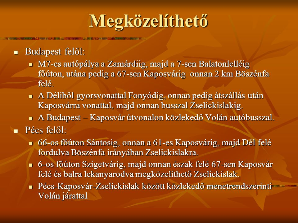 Megközelíthető Budapest felől: Budapest felől: M7-es autópálya a Zamárdiig, majd a 7-sen Balatonlelléig főúton, utána pedig a 67-sen Kaposvárig onnan 2 km Böszénfa felé.