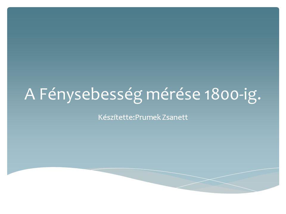 A Fénysebesség mérése 1800-ig. Készítette:Prumek Zsanett