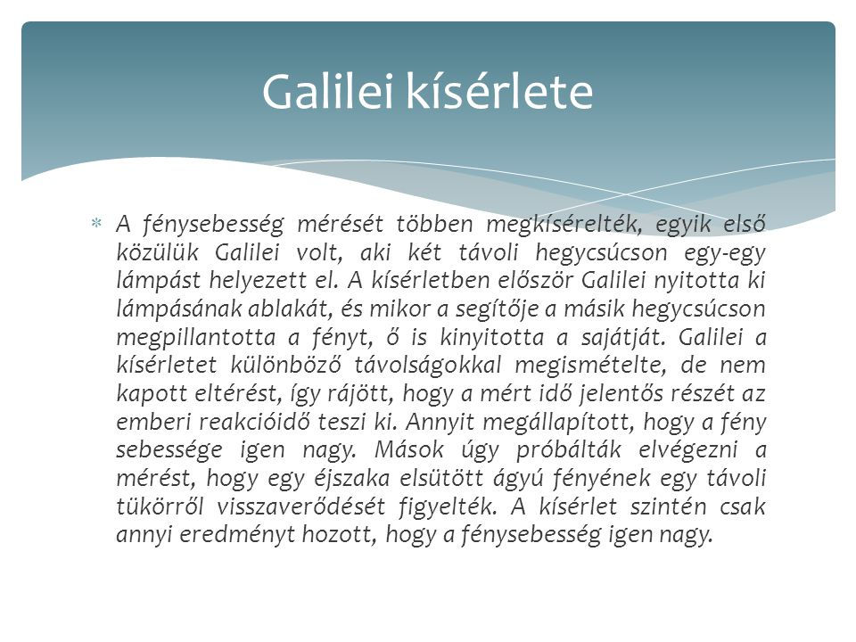  A fénysebesség mérését többen megkísérelték, egyik első közülük Galilei volt, aki két távoli hegycsúcson egy-egy lámpást helyezett el.