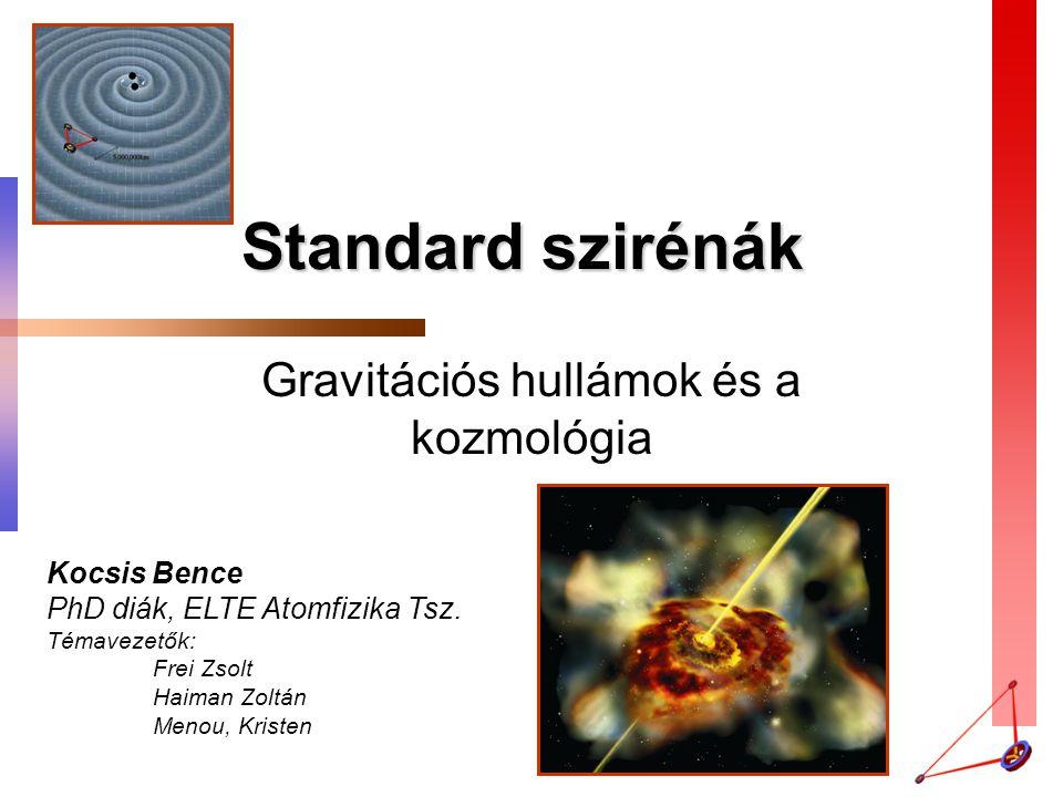 Standard szirénák Gravitációs hullámok és a kozmológia Kocsis Bence PhD diák, ELTE Atomfizika Tsz. Témavezetők: Frei Zsolt Haiman Zoltán Menou, Kriste