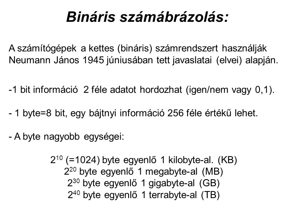 Bináris számábrázolás: A számítógépek a kettes (bináris) számrendszert használják Neumann János 1945 júniusában tett javaslatai (elvei) alapján.