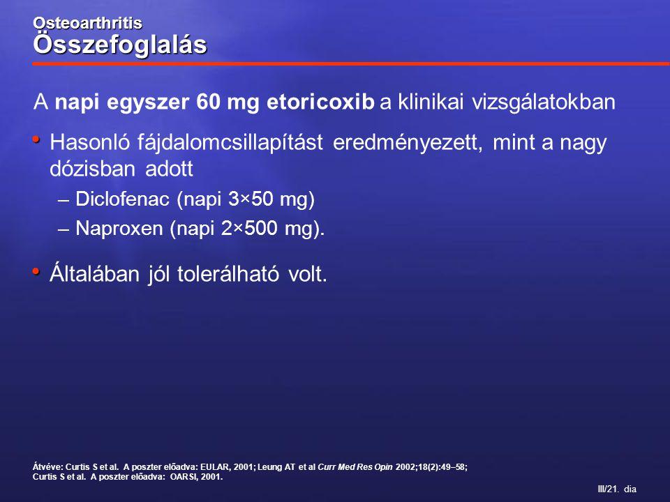 III/21. dia Osteoarthritis Összefoglalás A napi egyszer 60 mg etoricoxib a klinikai vizsgálatokban Hasonló fájdalomcsillapítást eredményezett, mint a