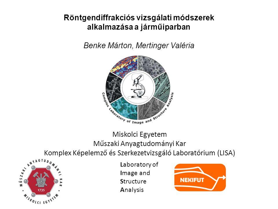 Röntgendiffrakciós vizsgálati módszerek alkalmazása a járműiparban Benke Márton, Mertinger Valéria Miskolci Egyetem Műszaki Anyagtudományi Kar Komplex Képelemző és Szerkezetvizsgáló Laboratórium (LISA) Laboratory of Image and Structure Analysis