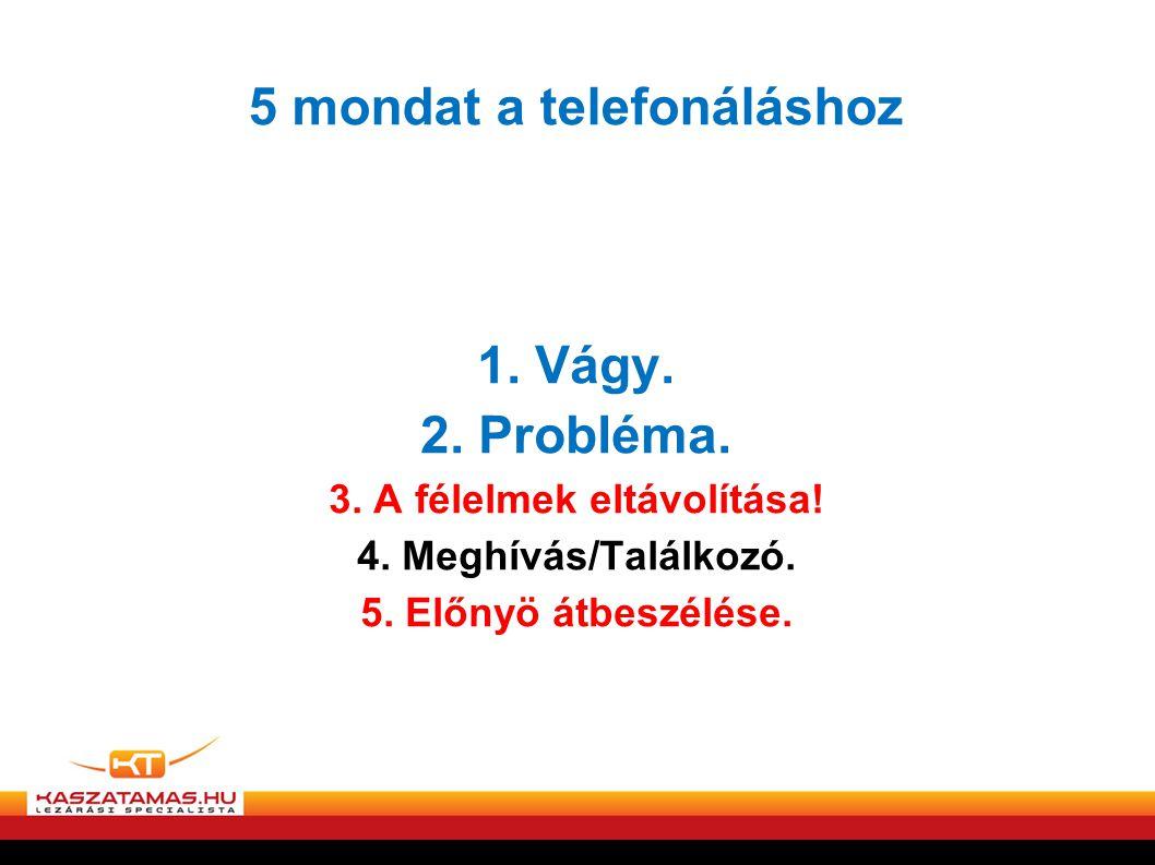 5 mondat a telefonáláshoz 1. Vágy. 2. Probléma. 3. A félelmek eltávolítása! 4. Meghívás/Találkozó. 5. Előnyö átbeszélése.