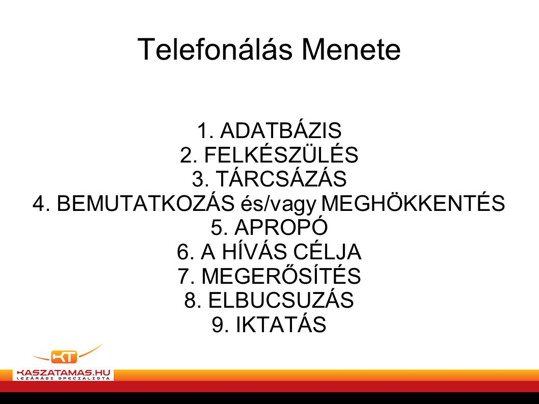 Telefonálás Menete 1. ADATBÁZIS 2. FELKÉSZÜLÉS 3. TÁRCSÁZÁS 4. BEMUTATKOZÁS és/vagy MEGHÖKKENTÉS 5. APROPÓ 6. A HÍVÁS CÉLJA 7. MEGERŐSÍTÉS 8. ELBUCSUZ