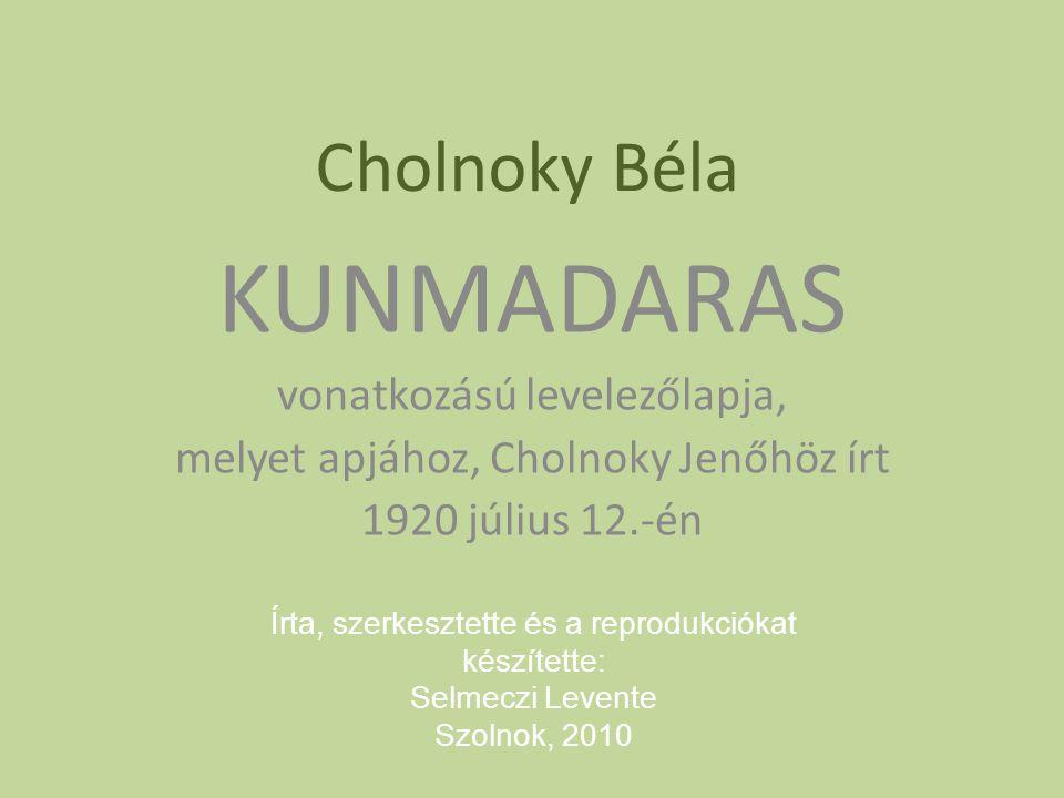Cholnoky Béla KUNMADARAS vonatkozású levelezőlapja, melyet apjához, Cholnoky Jenőhöz írt 1920 július 12.-én Írta, szerkesztette és a reprodukciókat ké
