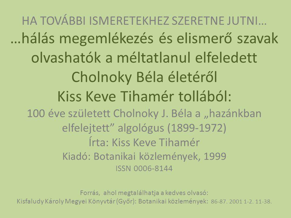 HA TOVÁBBI ISMERETEKHEZ SZERETNE JUTNI… …hálás megemlékezés és elismerő szavak olvashatók a méltatlanul elfeledett Cholnoky Béla életéről Kiss Keve Ti