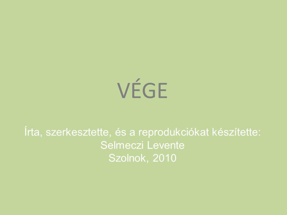 VÉGE Írta, szerkesztette, és a reprodukciókat készítette: Selmeczi Levente Szolnok, 2010