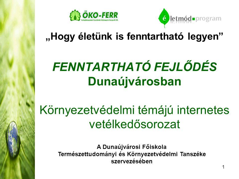 """1 """"Hogy életünk is fenntartható legyen FENNTARTHATÓ FEJLŐDÉS Dunaújvárosban Környezetvédelmi témájú internetes vetélkedősorozat A Dunaújvárosi Főiskola Természettudományi és Környezetvédelmi Tanszéke szervezésében"""