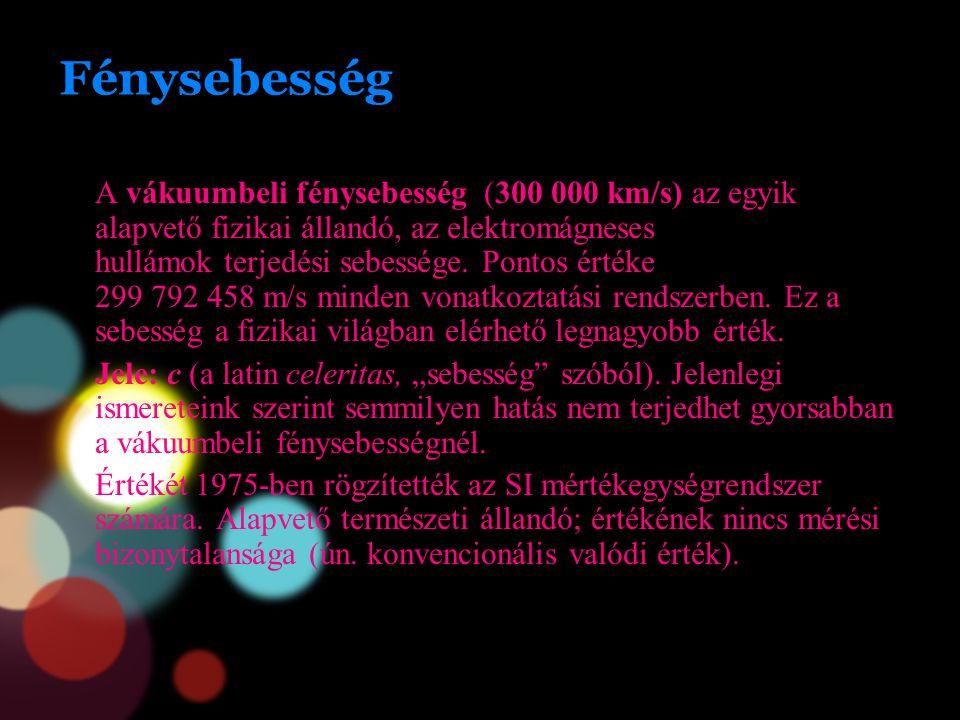Fénysebesség A vákuumbeli fénysebesség (300 000 km/s) az egyik alapvető fizikai állandó, az elektromágneses hullámok terjedési sebessége. Pontos érték