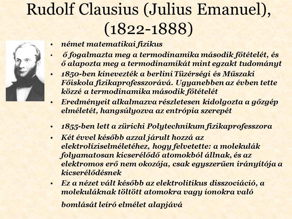 Rudolf Clausius (Julius Emanuel), (1822-1888) német matematikai fizikus ő fogalmazta meg a termodinamika második főtételét, és ő alapozta meg a termod