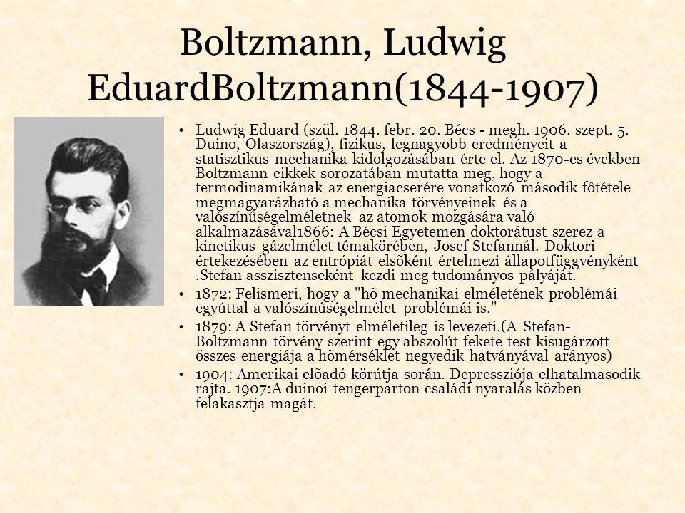 Boltzmann, Ludwig EduardBoltzmann(1844-1907) Ludwig Eduard (szül. 1844. febr. 20. Bécs - megh. 1906. szept. 5. Duino, Olaszország), fizikus, legnagyob