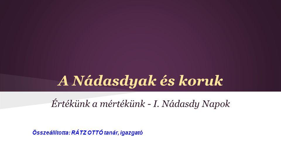 A Nádasdyak és koruk Értékünk a mértékünk - I. Nádasdy Napok Összeállította: RÁTZ OTTÓ tanár, igazgató