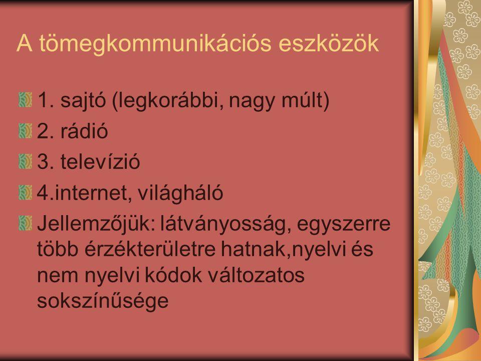 A tömegkommunikációs eszközök 1. sajtó (legkorábbi, nagy múlt) 2. rádió 3. televízió 4.internet, világháló Jellemzőjük: látványosság, egyszerre több é
