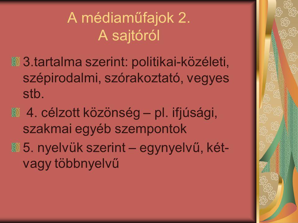 A médiaműfajok 2. A sajtóról 3.tartalma szerint: politikai-közéleti, szépirodalmi, szórakoztató, vegyes stb. 4. célzott közönség – pl. ifjúsági, szakm