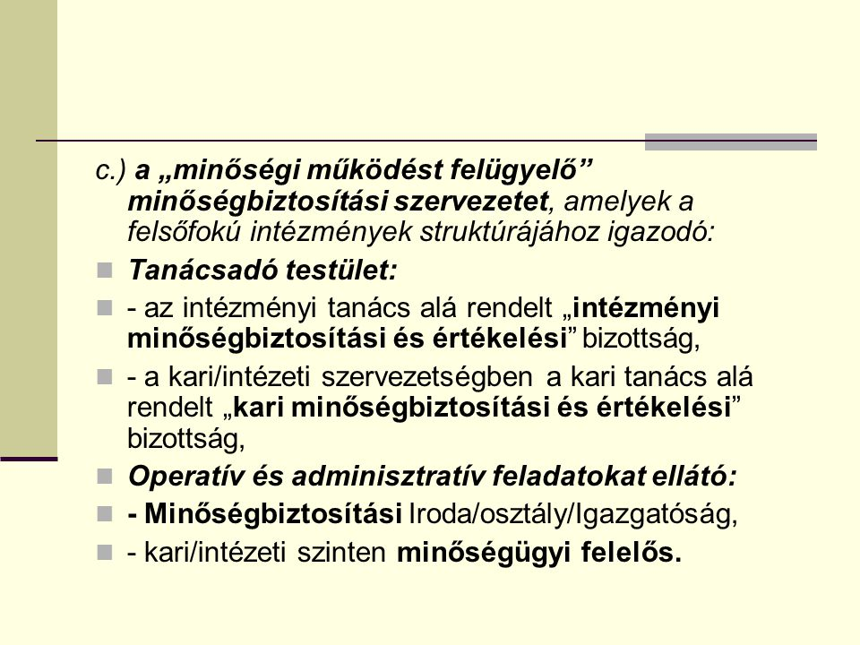 """c.) a """"minőségi működést felügyelő minőségbiztosítási szervezetet, amelyek a felsőfokú intézmények struktúrájához igazodó: Tanácsadó testület: - az intézményi tanács alá rendelt """"intézményi minőségbiztosítási és értékelési bizottság, - a kari/intézeti szervezetségben a kari tanács alá rendelt """"kari minőségbiztosítási és értékelési bizottság, Operatív és adminisztratív feladatokat ellátó: - Minőségbiztosítási Iroda/osztály/Igazgatóság, - kari/intézeti szinten minőségügyi felelős."""